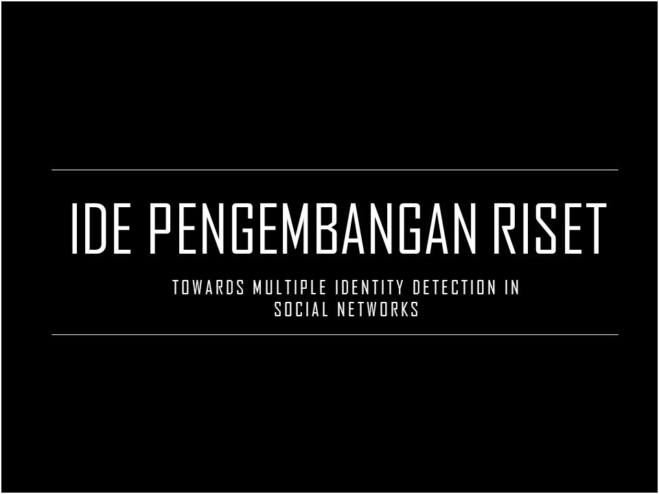 IDE PENGEMBANGAN RISET TOWARDS MULTIPLE IDENTITY DETECTION IN SOCIAL NETWORKS