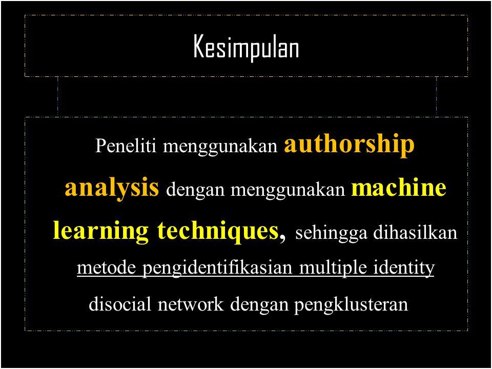 Kesimpulan Peneliti menggunakan authorship analysis dengan menggunakan machine learning techniques, sehingga dihasilkan metode pengidentifikasian multiple identity disocial network dengan pengklusteran