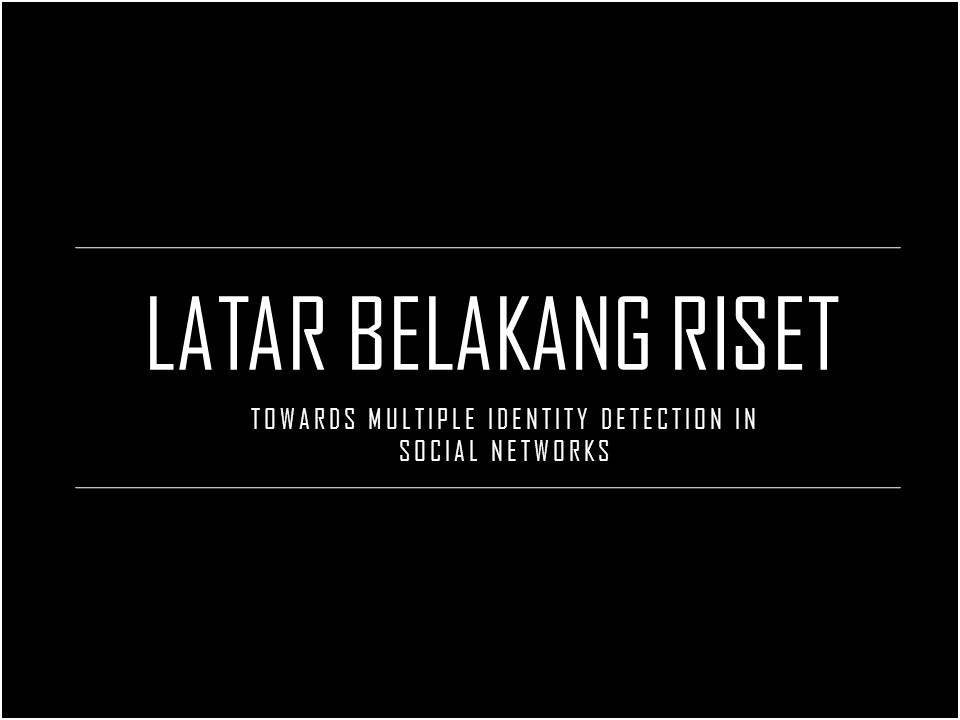 LATAR BELAKANG RISET TOWARDS MULTIPLE IDENTITY DETECTION IN SOCIAL NETWORKS
