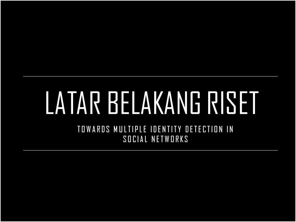 LATAR BELAKANG RISET TOWARDS MULTIPLE IDENTITY DETECTION IN SOCIAL NETWORKS