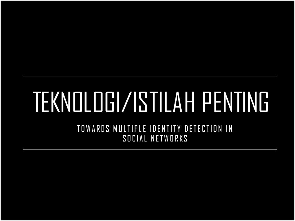 TEKNOLOGI/ISTILAH PENTING TOWARDS MULTIPLE IDENTITY DETECTION IN SOCIAL NETWORKS