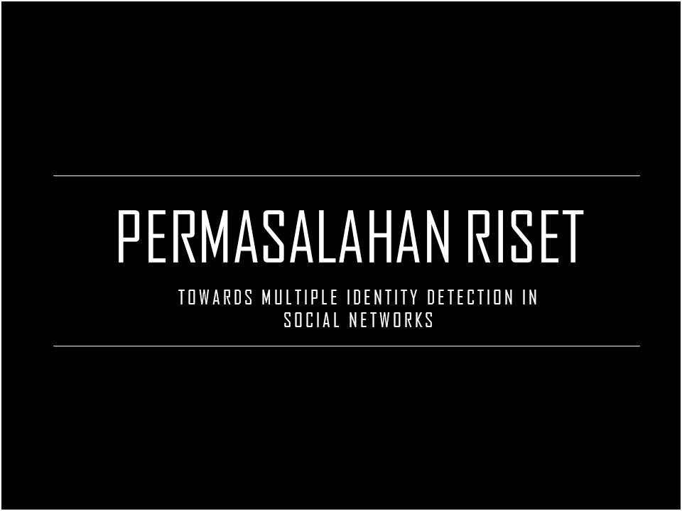 PERMASALAHAN RISET TOWARDS MULTIPLE IDENTITY DETECTION IN SOCIAL NETWORKS