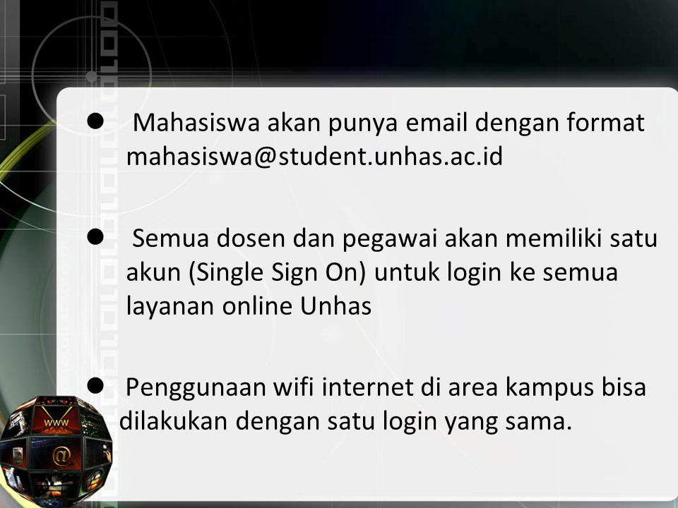 Mahasiswa akan punya email dengan format mahasiswa@student.unhas.ac.id Semua dosen dan pegawai akan memiliki satu akun (Single Sign On) untuk login ke semua layanan online Unhas Penggunaan wifi internet di area kampus bisa dilakukan dengan satu login yang sama.