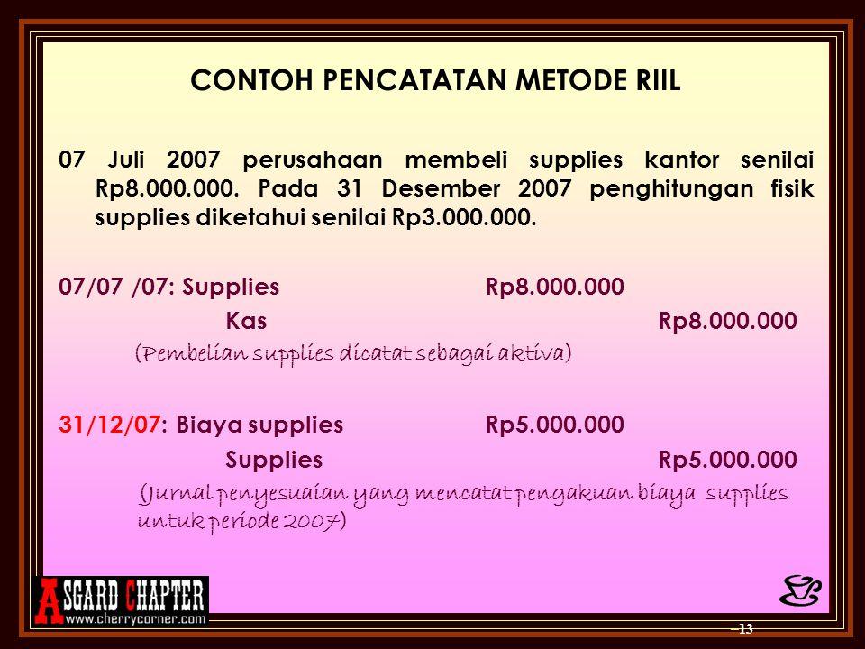 CONTOH PENCATATAN METODE RIIL 07 Juli 2007 perusahaan membeli supplies kantor senilai Rp8.000.000. Pada 31 Desember 2007 penghitungan fisik supplies d