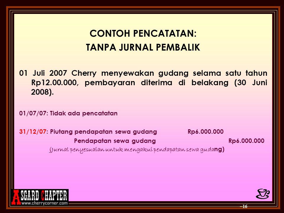 CONTOH PENCATATAN: TANPA JURNAL PEMBALIK 01 Juli 2007 Cherry menyewakan gudang selama satu tahun Rp12.00.000, pembayaran diterima di belakang (30 Juni