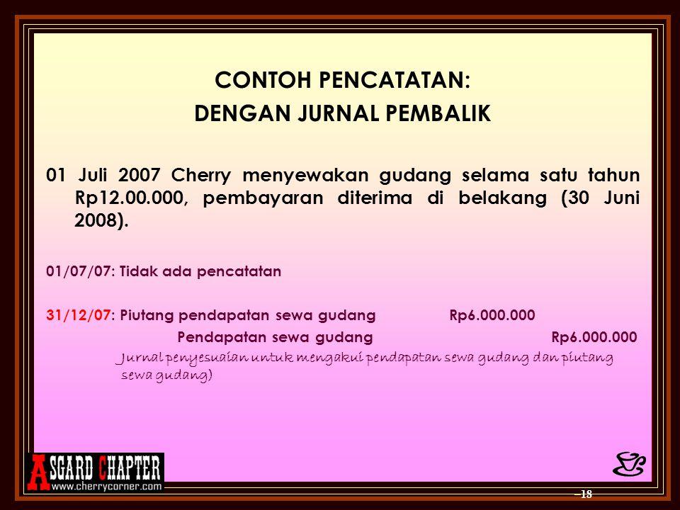 CONTOH PENCATATAN: DENGAN JURNAL PEMBALIK 01 Juli 2007 Cherry menyewakan gudang selama satu tahun Rp12.00.000, pembayaran diterima di belakang (30 Jun