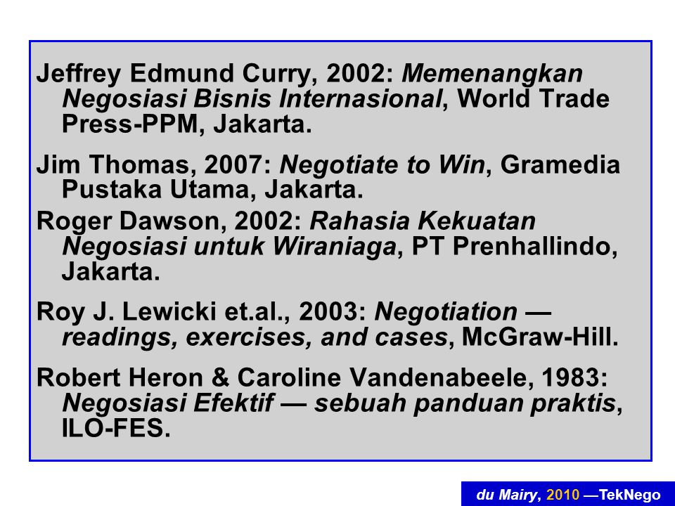 du Mairy, 2010 —TekNego Jeffrey Edmund Curry, 2002: Memenangkan Negosiasi Bisnis Internasional, World Trade Press-PPM, Jakarta.