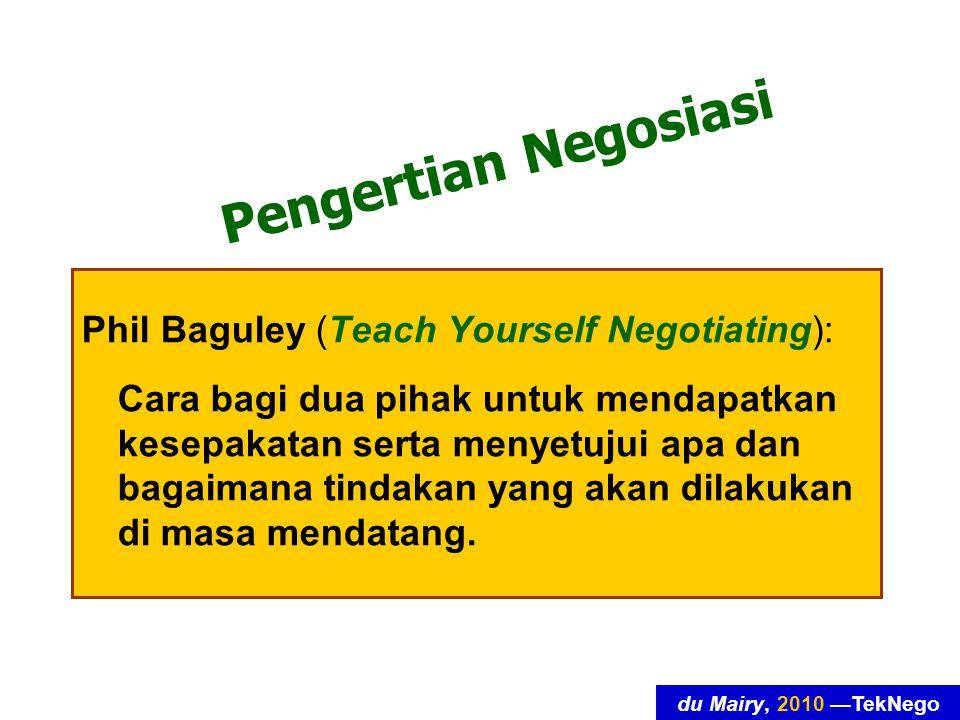 du Mairy, 2010 —TekNego Pengertian Negosiasi Phil Baguley (Teach Yourself Negotiating): Cara bagi dua pihak untuk mendapatkan kesepakatan serta menyetujui apa dan bagaimana tindakan yang akan dilakukan di masa mendatang.