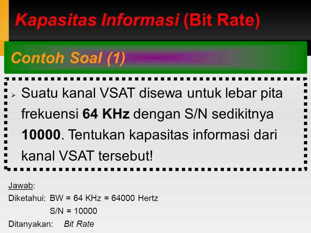 Kapasitas Informasi (Bit Rate) Contoh Soal (1)  Suatu kanal VSAT disewa untuk lebar pita frekuensi 64 KHz dengan S/N sedikitnya 10000.