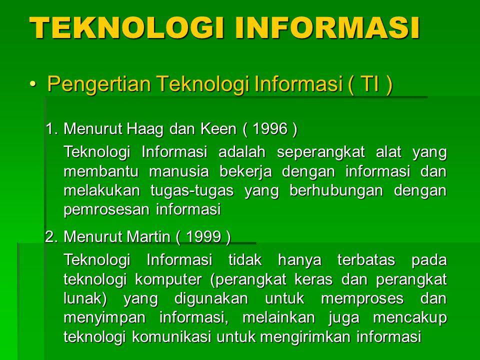 TEKNOLOGI INFORMASI Pengertian Teknologi Informasi ( TI )Pengertian Teknologi Informasi ( TI ) 1.Menurut Haag dan Keen ( 1996 ) Teknologi Informasi adalah seperangkat alat yang membantu manusia bekerja dengan informasi dan melakukan tugas-tugas yang berhubungan dengan pemrosesan informasi 2.Menurut Martin ( 1999 ) Teknologi Informasi tidak hanya terbatas pada teknologi komputer (perangkat keras dan perangkat lunak) yang digunakan untuk memproses dan menyimpan informasi, melainkan juga mencakup teknologi komunikasi untuk mengirimkan informasi