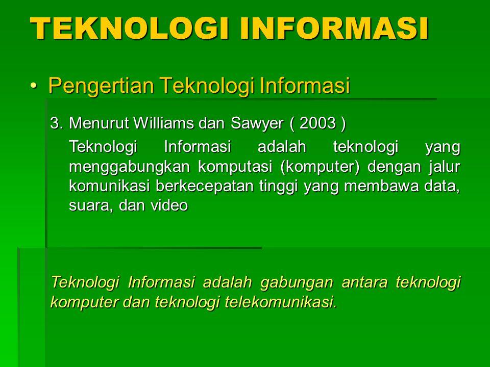 TEKNOLOGI INFORMASI Pengertian Teknologi InformasiPengertian Teknologi Informasi 3.Menurut Williams dan Sawyer ( 2003 ) Teknologi Informasi adalah tek
