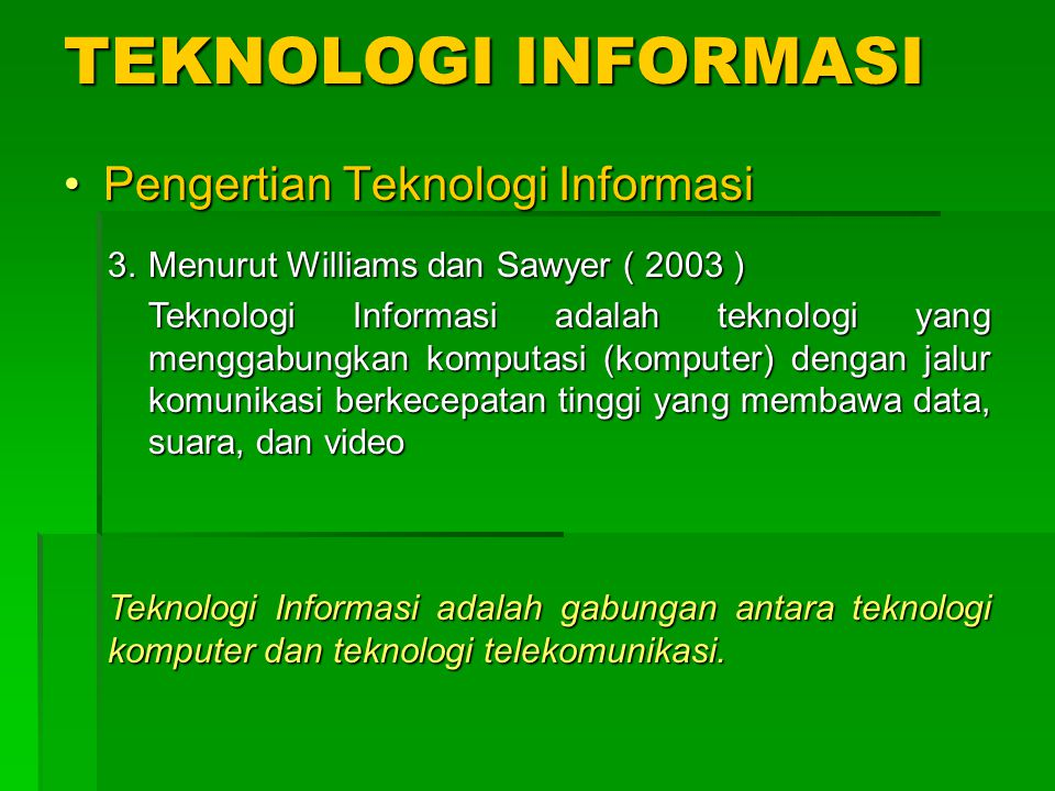 TEKNOLOGI INFORMASI Pengertian Teknologi InformasiPengertian Teknologi Informasi 3.Menurut Williams dan Sawyer ( 2003 ) Teknologi Informasi adalah teknologi yang menggabungkan komputasi (komputer) dengan jalur komunikasi berkecepatan tinggi yang membawa data, suara, dan video Teknologi Informasi adalah gabungan antara teknologi komputer dan teknologi telekomunikasi.