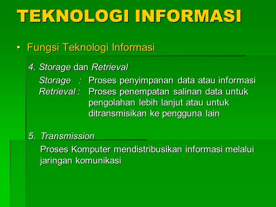 TEKNOLOGI INFORMASI Fungsi Teknologi InformasiFungsi Teknologi Informasi 4.Storage dan Retrieval Storage : Proses penyimpanan data atau informasi Retrieval : Proses penempatan salinan data untuk pengolahan lebih lanjut atau untuk ditransmisikan ke pengguna lain 5.Transmission Proses Komputer mendistribusikan informasi melalui jaringan komunikasi