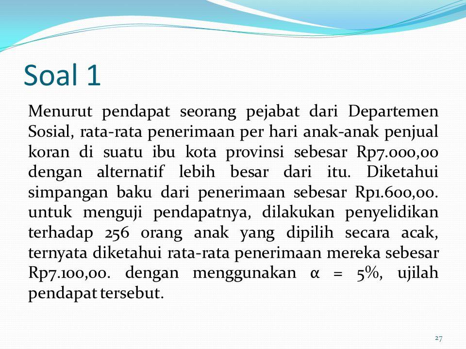 Soal 1 Menurut pendapat seorang pejabat dari Departemen Sosial, rata-rata penerimaan per hari anak-anak penjual koran di suatu ibu kota provinsi sebes