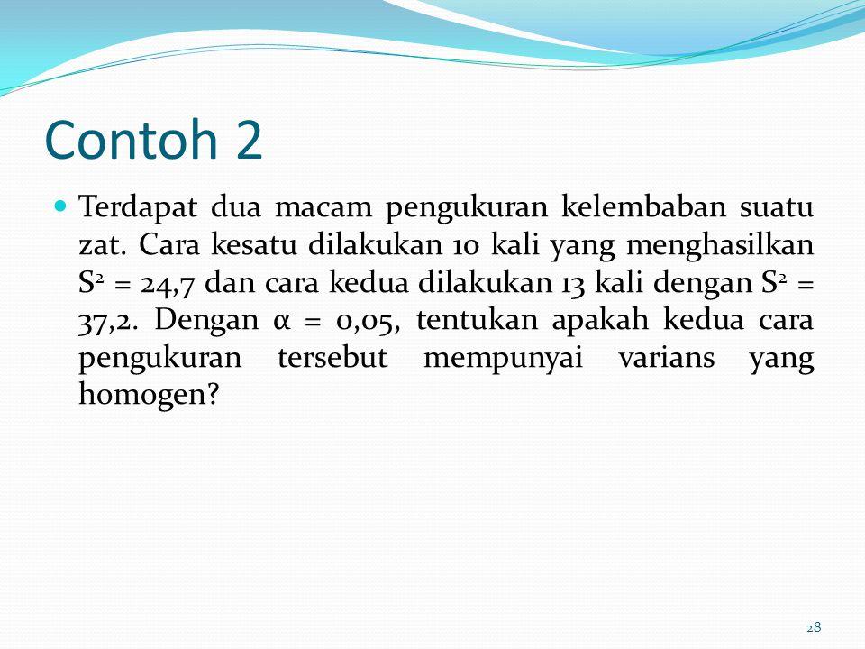 Contoh 2 Terdapat dua macam pengukuran kelembaban suatu zat. Cara kesatu dilakukan 10 kali yang menghasilkan S 2 = 24,7 dan cara kedua dilakukan 13 ka