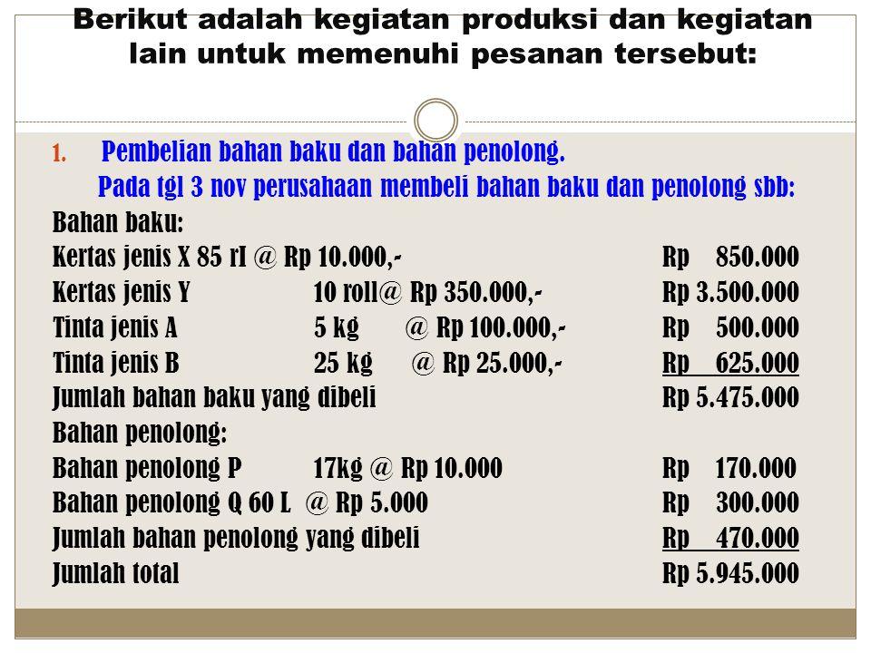 Berikut adalah kegiatan produksi dan kegiatan lain untuk memenuhi pesanan tersebut: 1. Pembelian bahan baku dan bahan penolong. Pada tgl 3 nov perusah