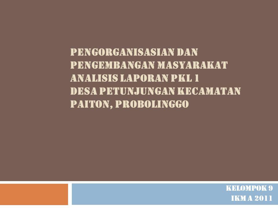 PENGORGANISASIAN DAN PENGEMBANGAN MASYARAKAT ANALISIS LAPORAN PKL 1 DESA PETUNJUNGAN KECAMATAN PAITON, PROBOLINGGO Kelompok 9 Ikm a 2011