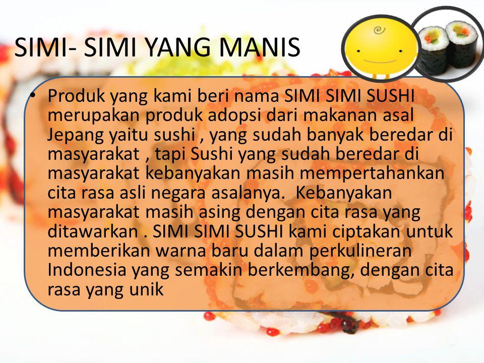 SIMI- SIMI YANG MANIS Produk yang kami beri nama SIMI SIMI SUSHI merupakan produk adopsi dari makanan asal Jepang yaitu sushi, yang sudah banyak bered