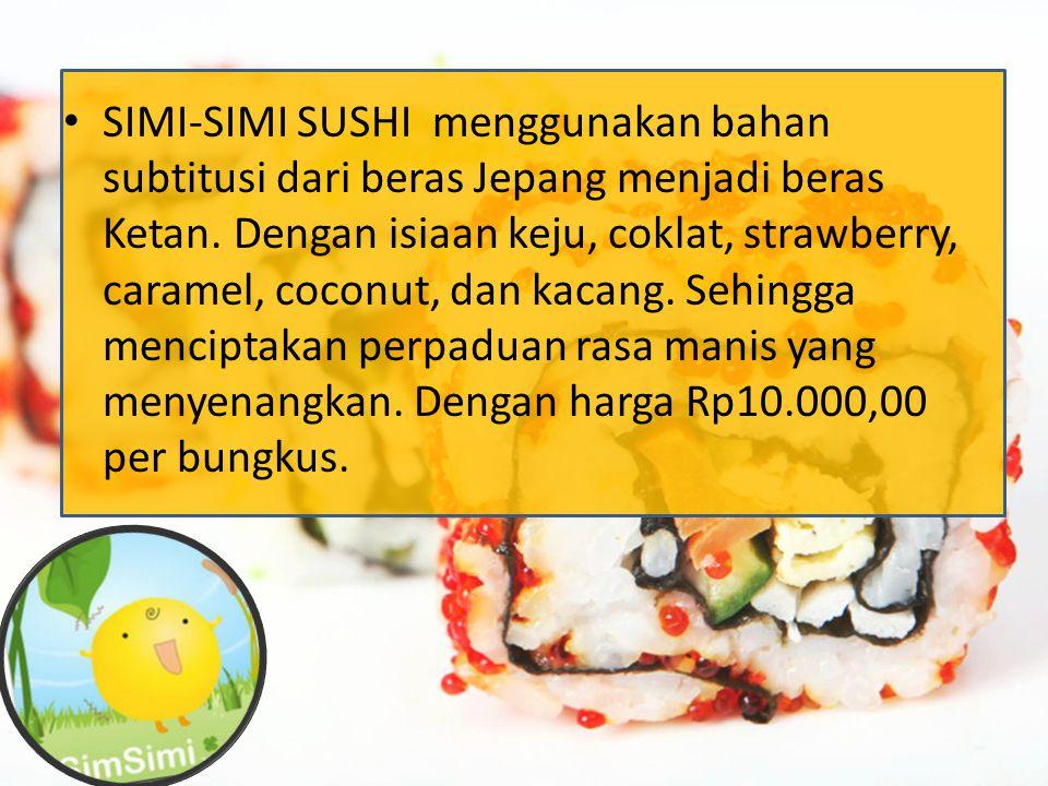 SIMI-SIMI SUSHI menggunakan bahan subtitusi dari beras Jepang menjadi beras Ketan. Dengan isiaan keju, coklat, strawberry, caramel, coconut, dan kacan