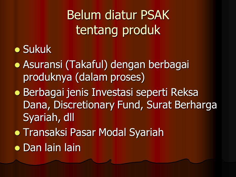 Belum diatur PSAK tentang produk Sukuk Sukuk Asuransi (Takaful) dengan berbagai produknya (dalam proses) Asuransi (Takaful) dengan berbagai produknya