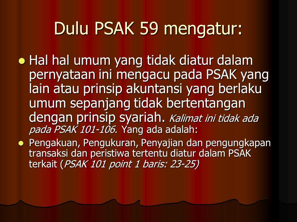 Dulu PSAK 59 mengatur: Hal hal umum yang tidak diatur dalam pernyataan ini mengacu pada PSAK yang lain atau prinsip akuntansi yang berlaku umum sepanjang tidak bertentangan dengan prinsip syariah.