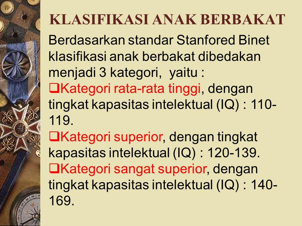 KLASIFIKASI ANAK BERBAKAT Berdasarkan standar Stanfored Binet klasifikasi anak berbakat dibedakan menjadi 3 kategori, yaitu :  Kategori rata-rata tinggi, dengan tingkat kapasitas intelektual (IQ) : 110- 119.