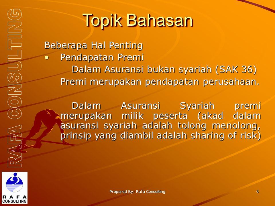 Prepared By: Rafa Consulting 6 Topik Bahasan Beberapa Hal Penting Pendapatan PremiPendapatan Premi Dalam Asuransi bukan syariah (SAK 36) Premi merupakan pendapatan perusahaan.