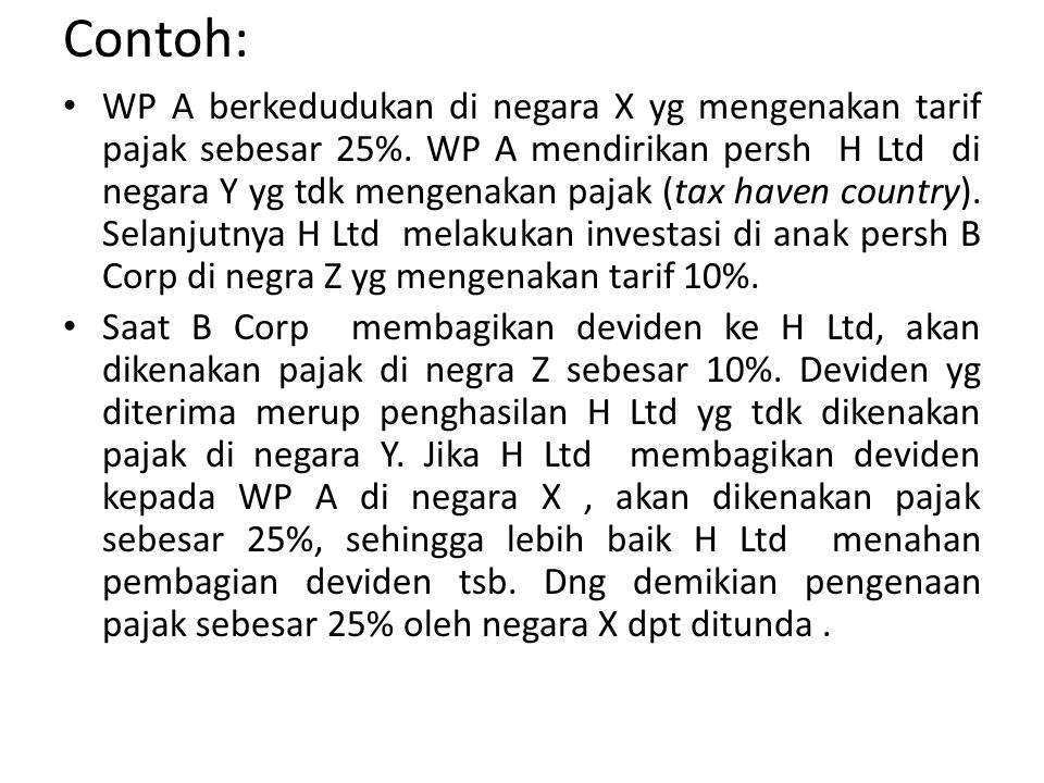 Contoh: WP A berkedudukan di negara X yg mengenakan tarif pajak sebesar 25%. WP A mendirikan persh H Ltd di negara Y yg tdk mengenakan pajak (tax have