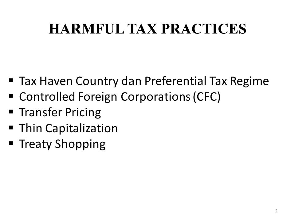 HARMFUL TAX PRACTICES 2  Tax Haven Country dan Preferential Tax Regime  Controlled Foreign Corporations (CFC)  Transfer Pricing  Thin Capitalizati