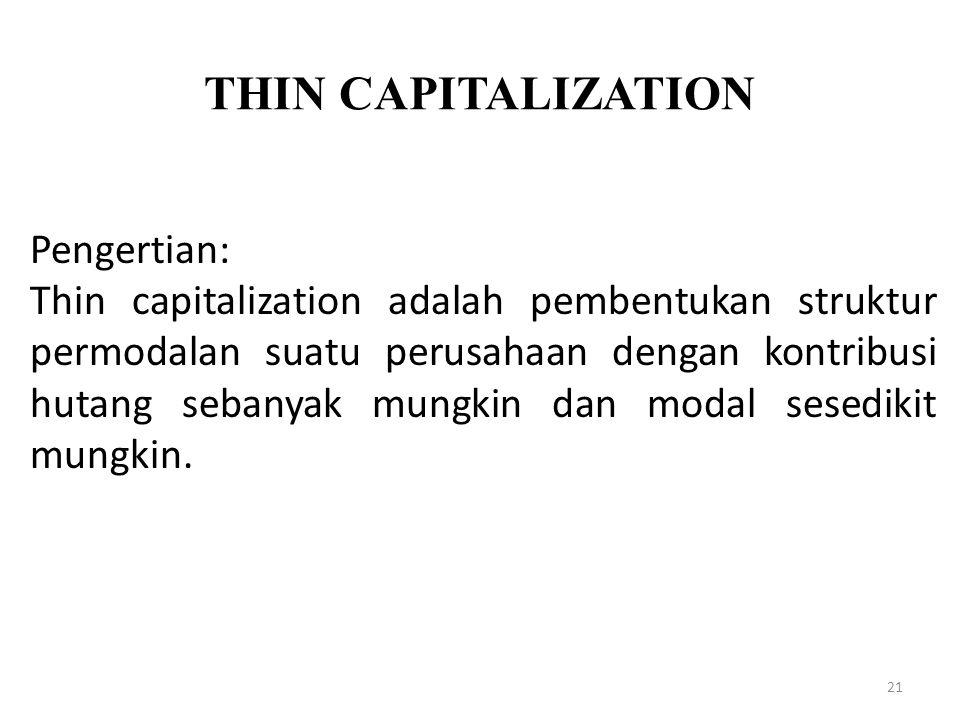 THIN CAPITALIZATION 21 Pengertian: Thin capitalization adalah pembentukan struktur permodalan suatu perusahaan dengan kontribusi hutang sebanyak mungk