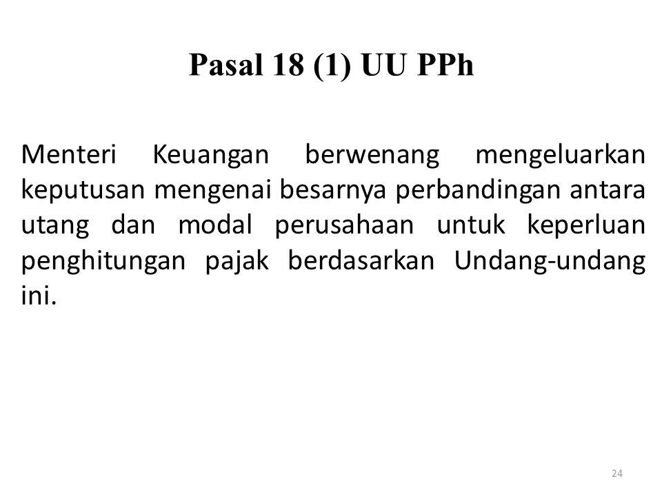 Pasal 18 (1) UU PPh 24 Menteri Keuangan berwenang mengeluarkan keputusan mengenai besarnya perbandingan antara utang dan modal perusahaan untuk keperl