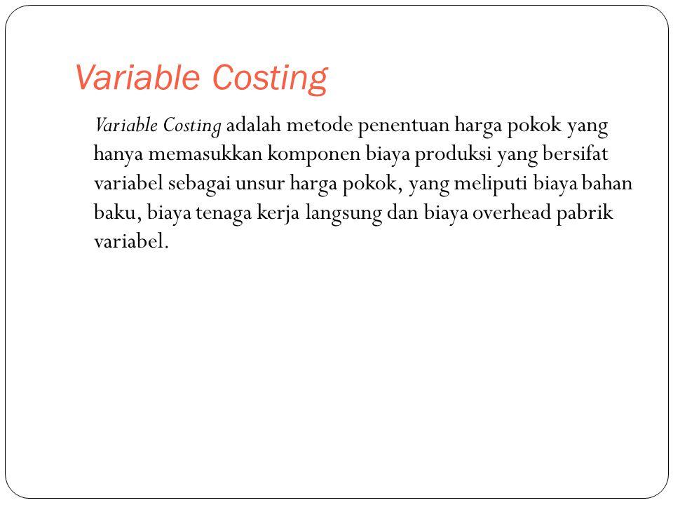 Variable Costing Variable Costing adalah metode penentuan harga pokok yang hanya memasukkan komponen biaya produksi yang bersifat variabel sebagai uns