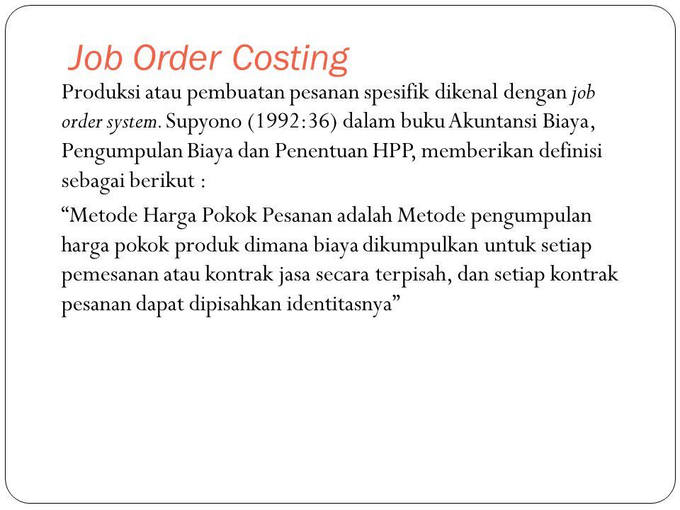Job Order Costing Produksi atau pembuatan pesanan spesifik dikenal dengan job order system. Supyono (1992:36) dalam buku Akuntansi Biaya, Pengumpulan