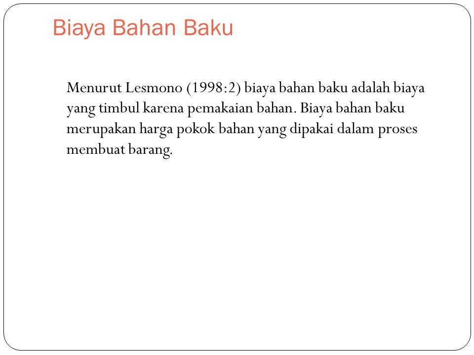 Biaya Bahan Baku Menurut Lesmono (1998:2) biaya bahan baku adalah biaya yang timbul karena pemakaian bahan. Biaya bahan baku merupakan harga pokok bah