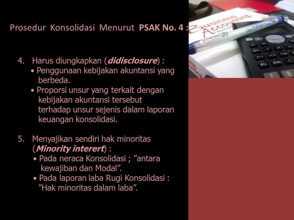 Prosedur Konsolidasi Menurut PSAK No. 4 : 4. Harus diungkapkan (didisclosure) : Penggunaan kebijakan akuntansi yang berbeda. Proporsi unsur yang terka