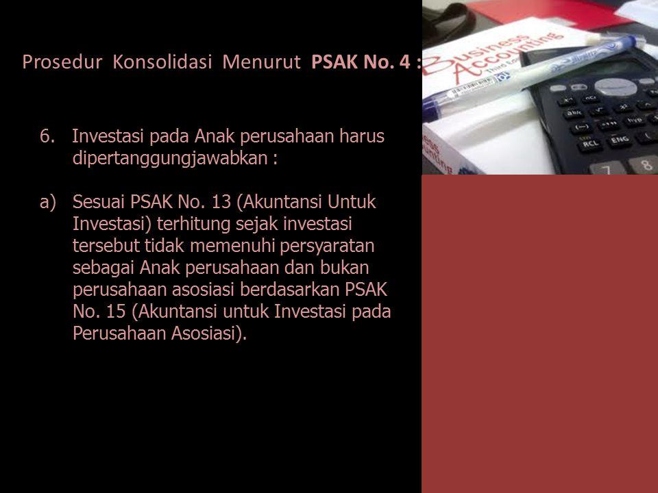 Prosedur Konsolidasi Menurut PSAK No. 4 : 6. Investasi pada Anak perusahaan harus dipertanggungjawabkan : a)Sesuai PSAK No. 13 (Akuntansi Untuk Invest