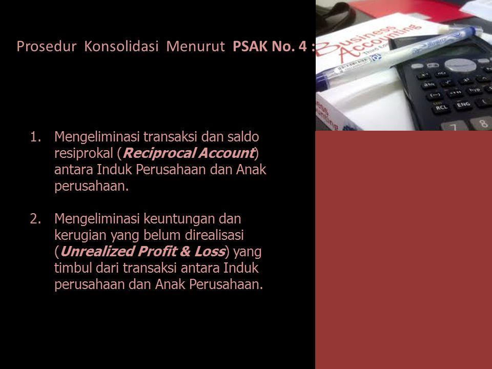 Prosedur Konsolidasi Menurut PSAK No. 4 : 1.Mengeliminasi transaksi dan saldo resiprokal (Reciprocal Account) antara Induk Perusahaan dan Anak perusah