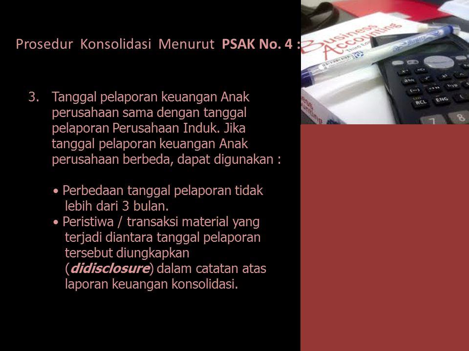 Prosedur Konsolidasi Menurut PSAK No. 4 : 3.Tanggal pelaporan keuangan Anak perusahaan sama dengan tanggal pelaporan Perusahaan Induk. Jika tanggal pe