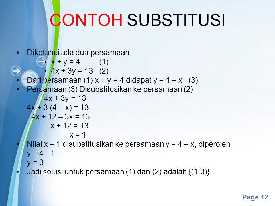 Powerpoint Templates Page 12 CONTOH SUBSTITUSI Diketahui ada dua persamaan x + y = 4(1) 4x + 3y = 13(2) Dari persamaan (1) x + y = 4 didapat y = 4 – x