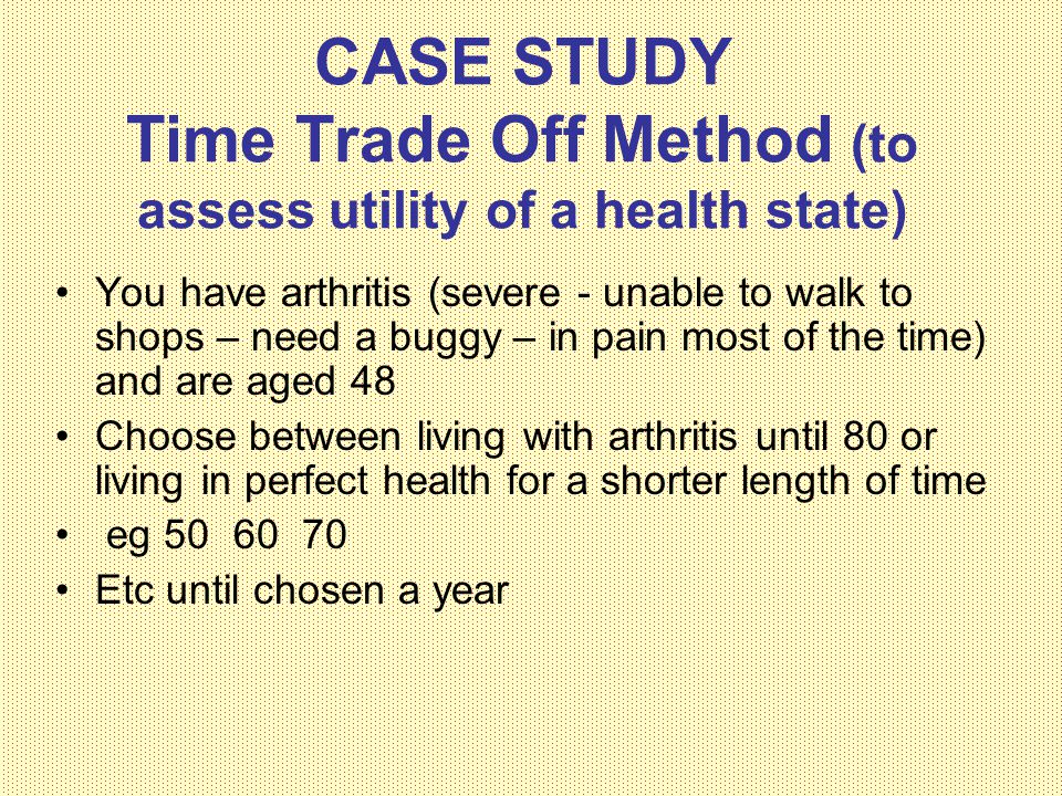CASE STUDY Time Trade Off Method (to assess utility of a health state) You have arthritis (severe - unable to walk to shops – need a buggy – in pain most of the time) and are aged 48 Choose between living with arthritis until 80 or living in perfect health for a shorter length of time eg 50 60 70 Etc until chosen a year