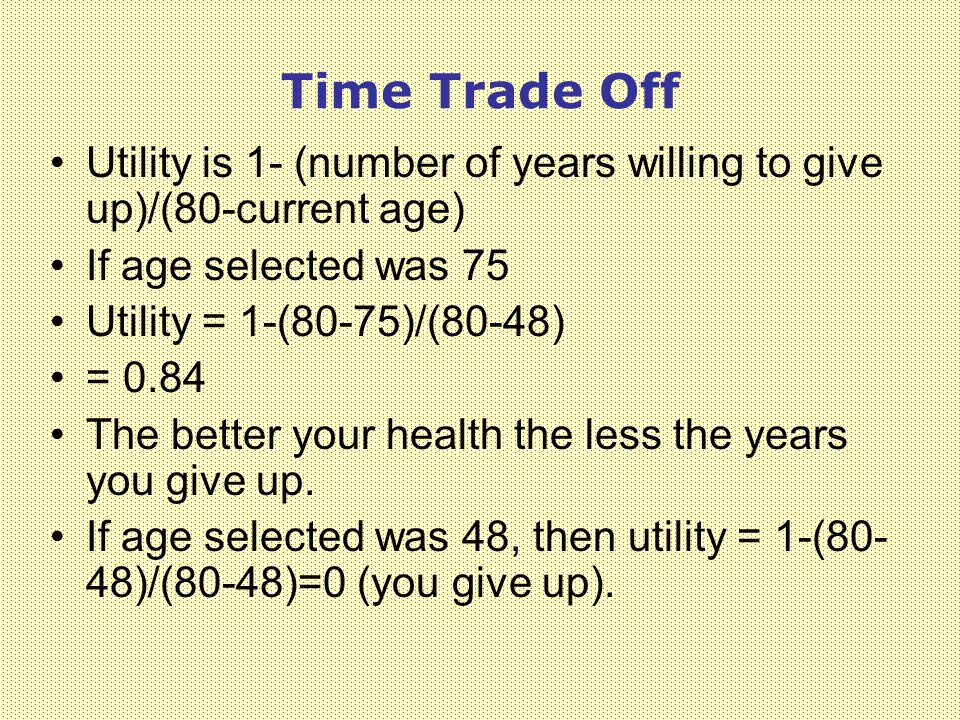Time Trade Off Utility is 1- (number of years willing to give up)/(80-current age) If age selected was 75 Utility = 1-(80-75)/(80-48) = 0.84 The better your health the less the years you give up.