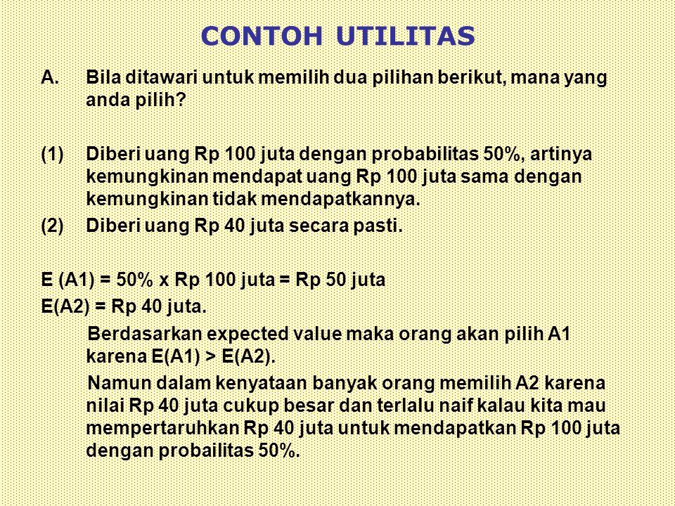 CONTOH UTILITAS A.Bila ditawari untuk memilih dua pilihan berikut, mana yang anda pilih? (1)Diberi uang Rp 100 juta dengan probabilitas 50%, artinya k