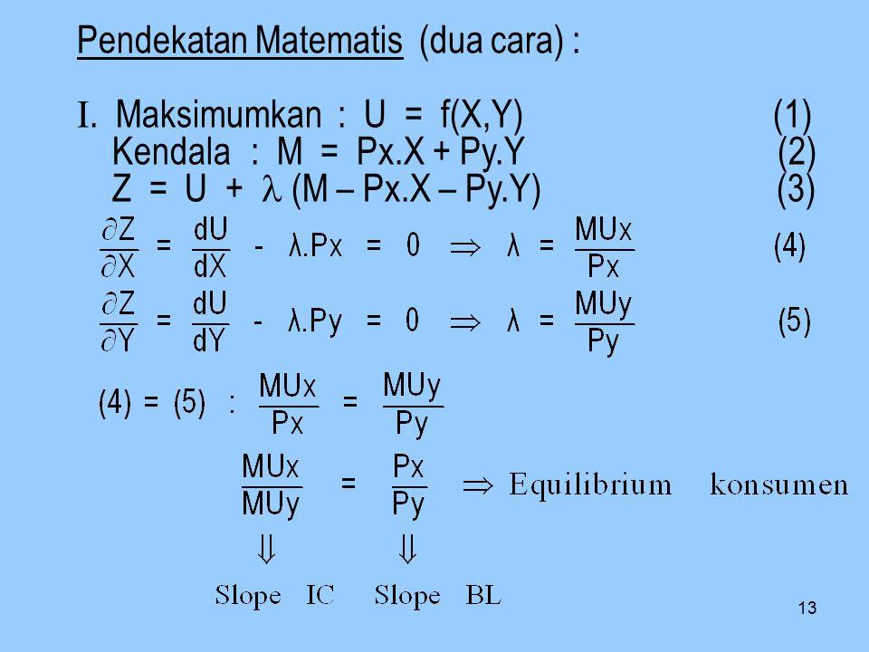 Pendekatan Matematis (dua cara) : I. Maksimumkan : U = f(X,Y) (1) Kendala : M = Px.X + Py.Y (2) Z = U + (M – Px.X – Py.Y) (3) 13