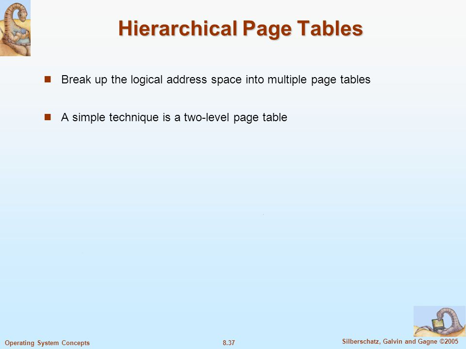 8.37 Silberschatz, Galvin and Gagne ©2005 Operating System Concepts Hierarchical Page Tables Break up the logical address space into multiple page tab