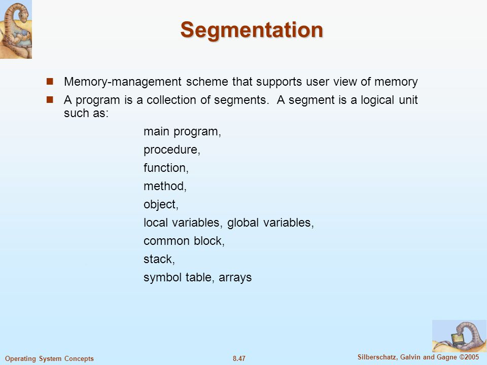 8.47 Silberschatz, Galvin and Gagne ©2005 Operating System Concepts Segmentation Memory-management scheme that supports user view of memory A program