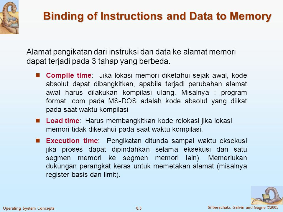 8.5 Silberschatz, Galvin and Gagne ©2005 Operating System Concepts Binding of Instructions and Data to Memory Compile time: Jika lokasi memori diketah