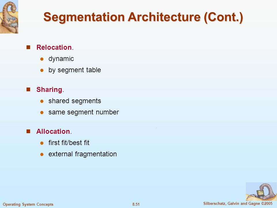 8.51 Silberschatz, Galvin and Gagne ©2005 Operating System Concepts Segmentation Architecture (Cont.) Relocation. dynamic by segment table Sharing. sh