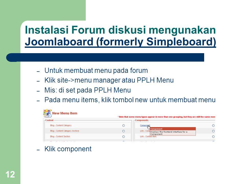 12 Instalasi Forum diskusi mengunakan Joomlaboard (formerly Simpleboard) Joomlaboard (formerly Simpleboard) – Untuk membuat menu pada forum – Klik site->menu manager atau PPLH Menu – Mis: di set pada PPLH Menu – Pada menu items, klik tombol new untuk membuat menu – Klik component
