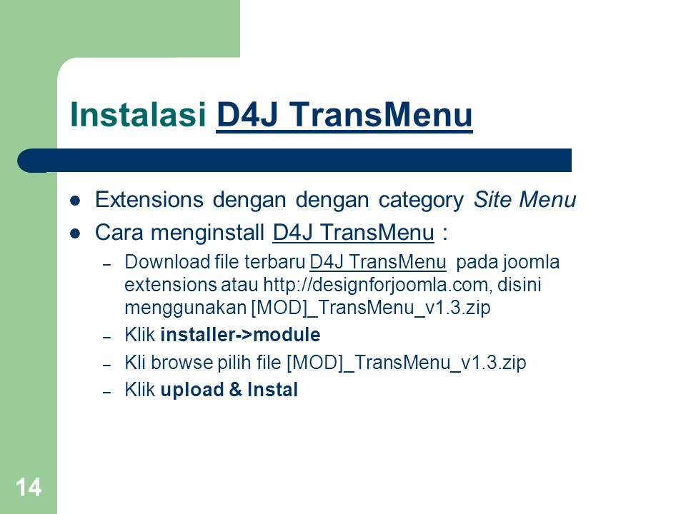 14 Instalasi D4J TransMenuD4J TransMenu Extensions dengan dengan category Site Menu Cara menginstall D4J TransMenu :D4J TransMenu – Download file terbaru D4J TransMenu pada joomla extensions atau http://designforjoomla.com, disini menggunakan [MOD]_TransMenu_v1.3.zipD4J TransMenu – Klik installer->module – Kli browse pilih file [MOD]_TransMenu_v1.3.zip – Klik upload & Instal