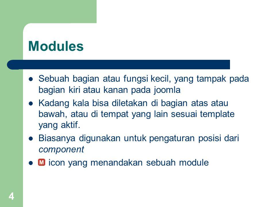 4 Modules Sebuah bagian atau fungsi kecil, yang tampak pada bagian kiri atau kanan pada joomla Kadang kala bisa diletakan di bagian atas atau bawah, atau di tempat yang lain sesuai template yang aktif.